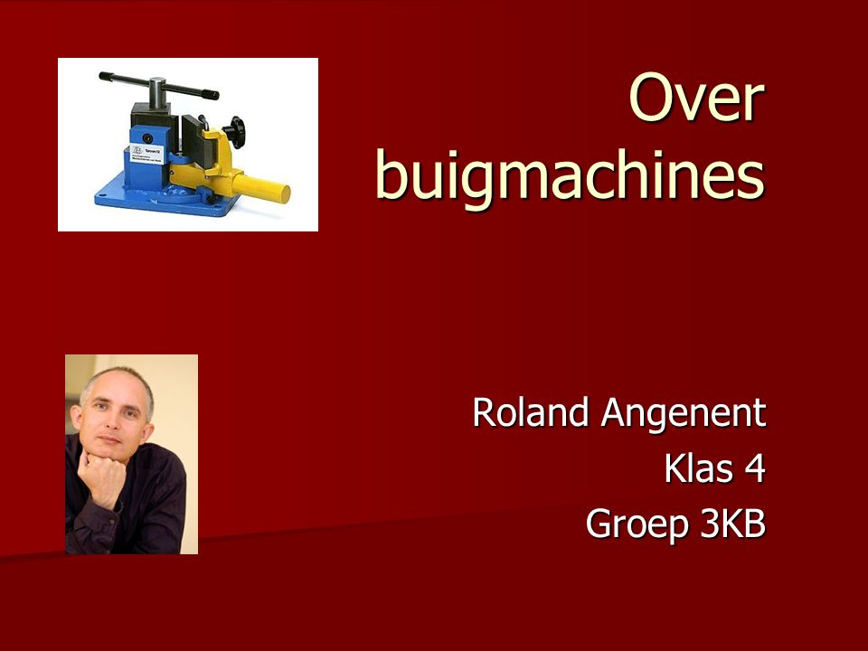 Over buigmachines Roland Angenent Klas 4 Groep 3KB