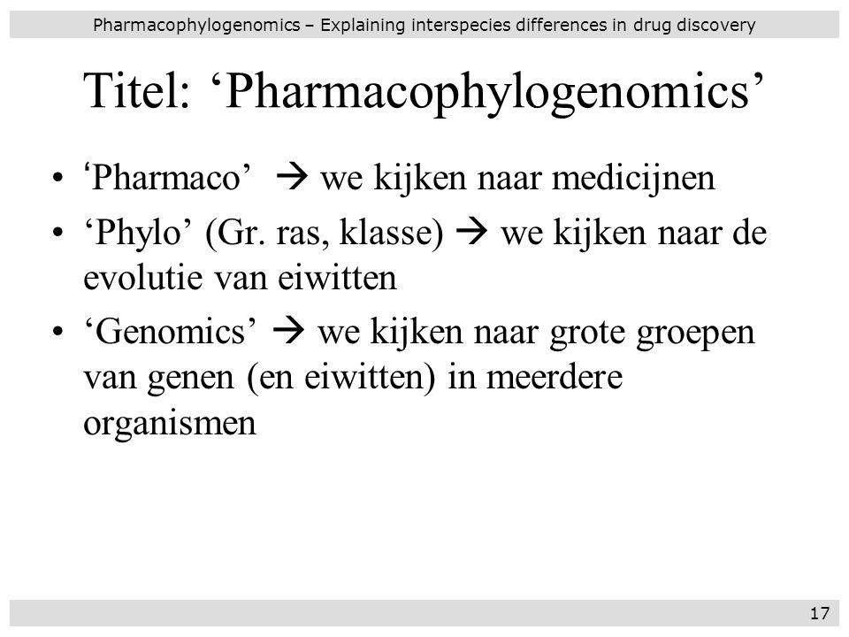 Titel: 'Pharmacophylogenomics' 'Pharmaco'  we kijken naar medicijnen 'Phylo' (Gr. ras, klasse)  we kijken naar de evolutie van eiwitten 'Genomics' 