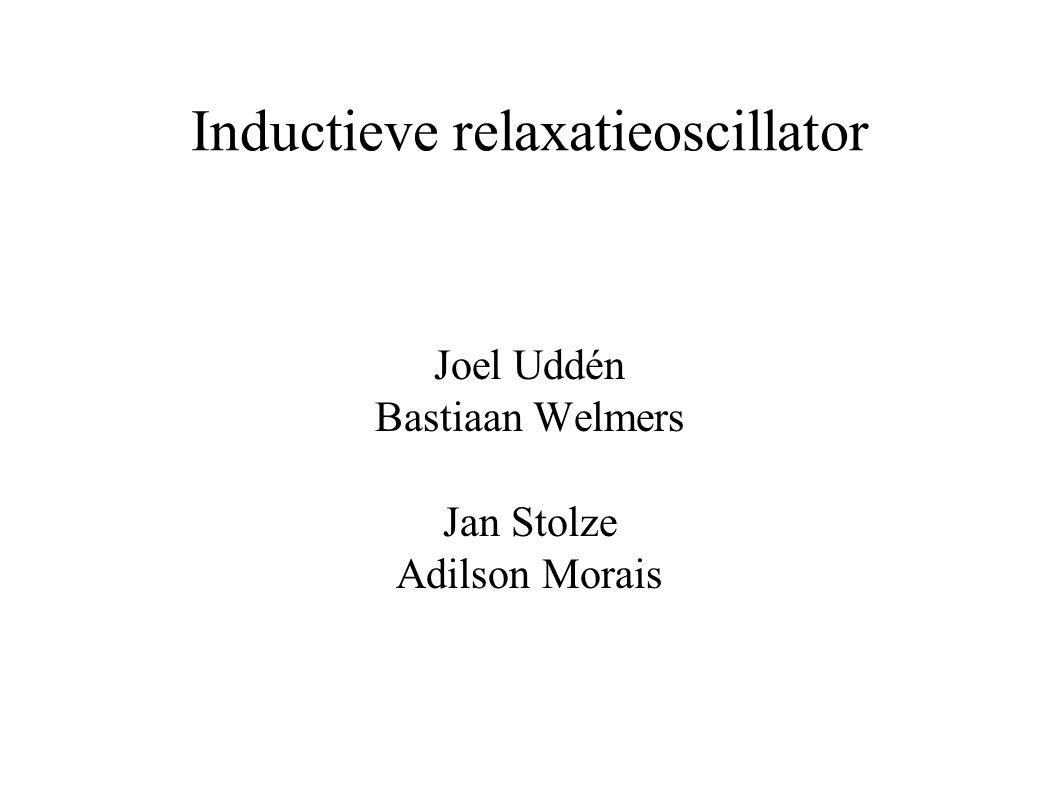 Inductieve relaxatieoscillator Joel Uddén Bastiaan Welmers Jan Stolze Adilson Morais