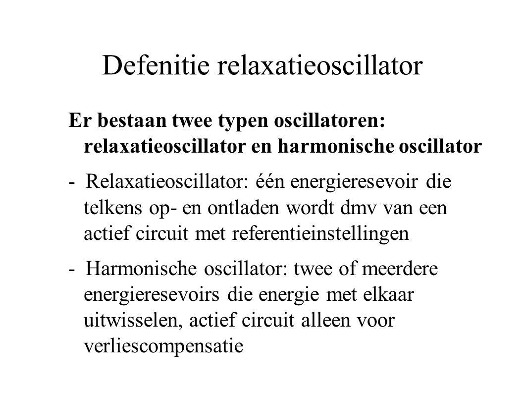Defenitie relaxatieoscillator Er bestaan twee typen oscillatoren: relaxatieoscillator en harmonische oscillator - Relaxatieoscillator: één energieresevoir die telkens op- en ontladen wordt dmv van een actief circuit met referentieinstellingen - Harmonische oscillator: twee of meerdere energieresevoirs die energie met elkaar uitwisselen, actief circuit alleen voor verliescompensatie