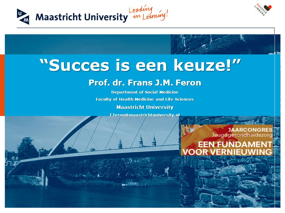 """Succes is een keuze!"" Prof. dr. Frans J.M. Feron Department of Social Medicine Faculty of Health Medicine and Life Sciences Maastricht University f.f"