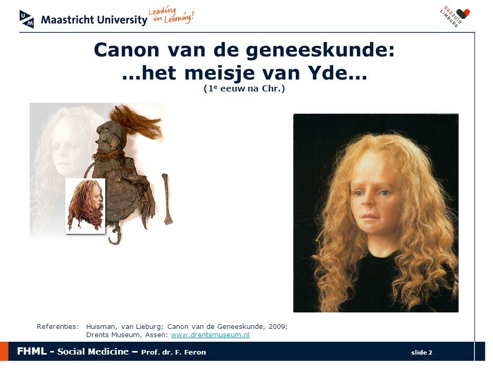 FHML - Social Medicine – Prof. dr. F. Feron slide 2 Canon van de geneeskunde:...het meisje van Yde... (1 e eeuw na Chr.) Referenties: Huisman, van Lie