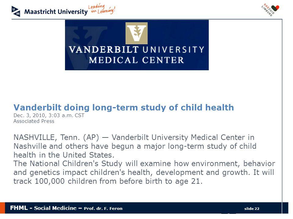 FHML - Social Medicine – Prof. dr. F. Feron slide 22 22 Vanderbilt doing long-term study of child health Dec. 3, 2010, 3:03 a.m. CST Associated Press