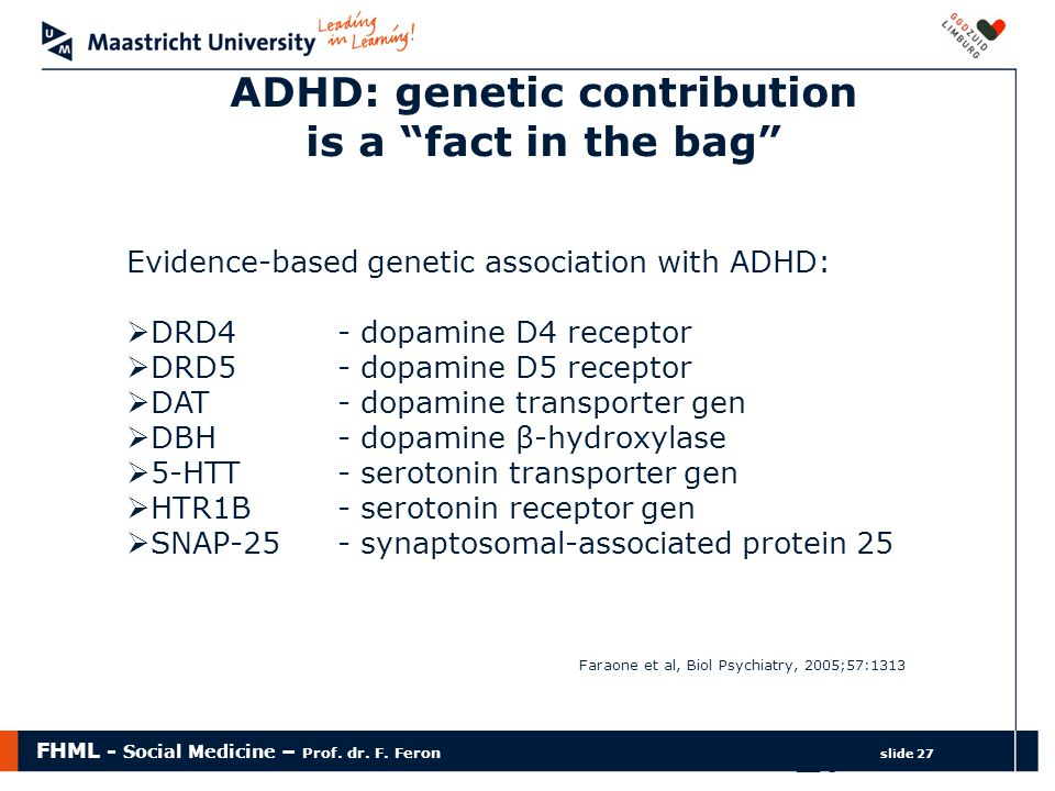 "FHML - Social Medicine – Prof. dr. F. Feron slide 27 27 ADHD: genetic contribution is a ""fact in the bag"" Evidence-based genetic association with ADHD"