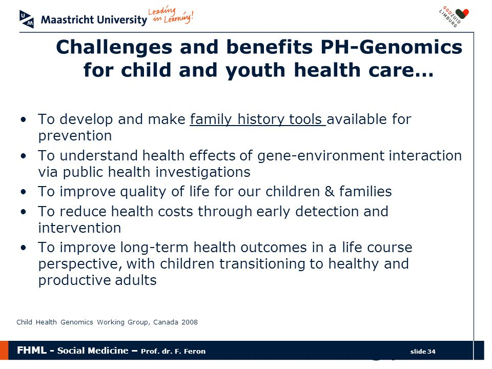 FHML - Social Medicine – Prof. dr. F. Feron slide 34 34 Challenges and benefits PH-Genomics for child and youth health care… To develop and make famil