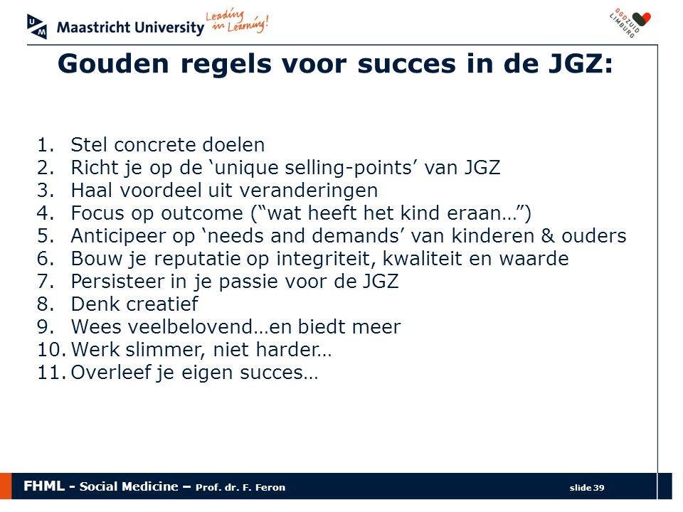 FHML - Social Medicine – Prof. dr. F. Feron slide 39 Gouden regels voor succes in de JGZ: 1.Stel concrete doelen 2.Richt je op de 'unique selling-poin