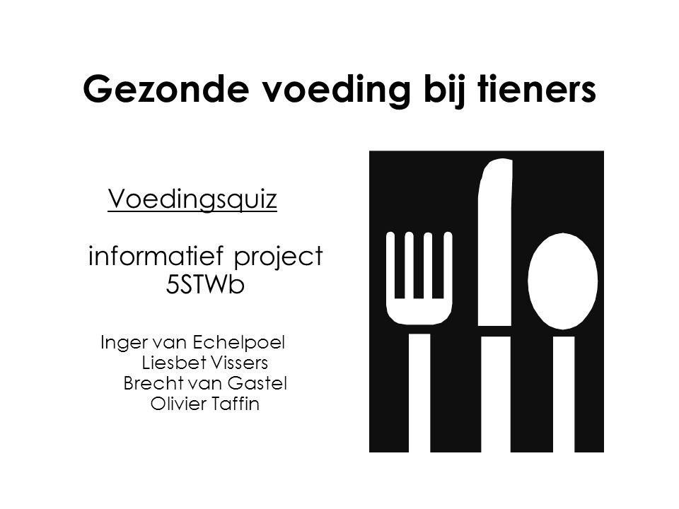 Gezonde voeding bij tieners Voedingsquiz informatief project 5STWb Inger van Echelpoel Liesbet Vissers Brecht van Gastel Olivier Taffin
