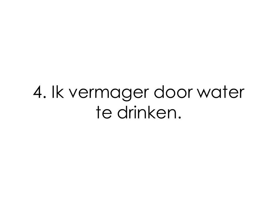 4. Ik vermager door water te drinken.