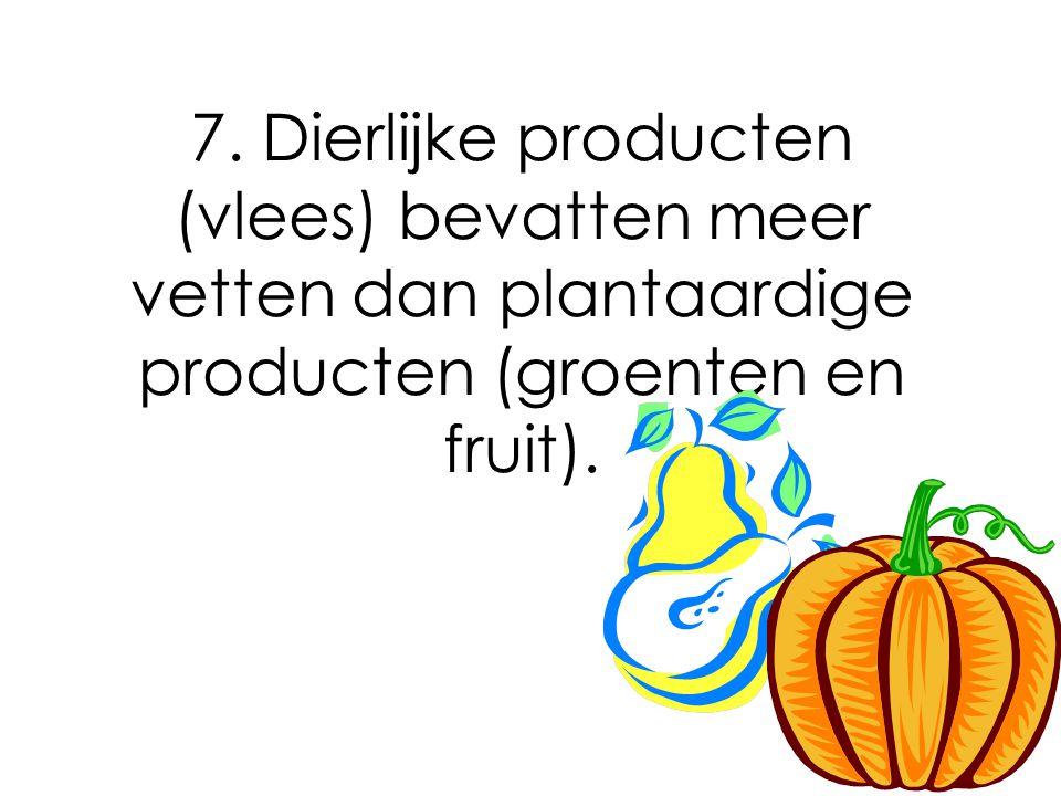 7. Dierlijke producten (vlees) bevatten meer vetten dan plantaardige producten (groenten en fruit).