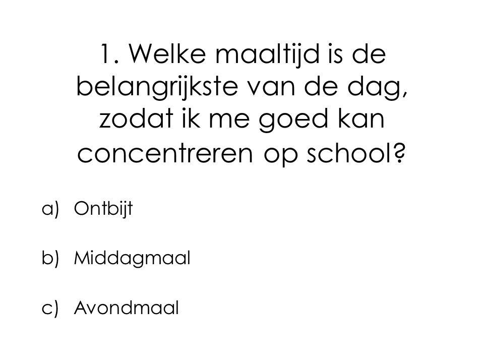 1. Welke maaltijd is de belangrijkste van de dag, zodat ik me goed kan concentreren op school? a)Ontbijt b)Middagmaal c)Avondmaal