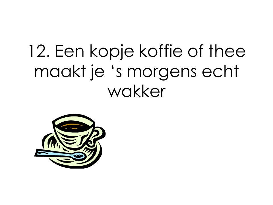 12. Een kopje koffie of thee maakt je 's morgens echt wakker
