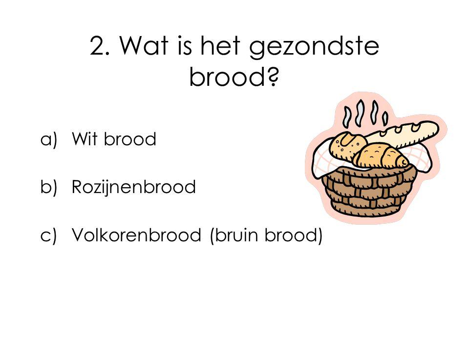 2. Wat is het gezondste brood? a)Wit brood b)Rozijnenbrood c)Volkorenbrood (bruin brood)