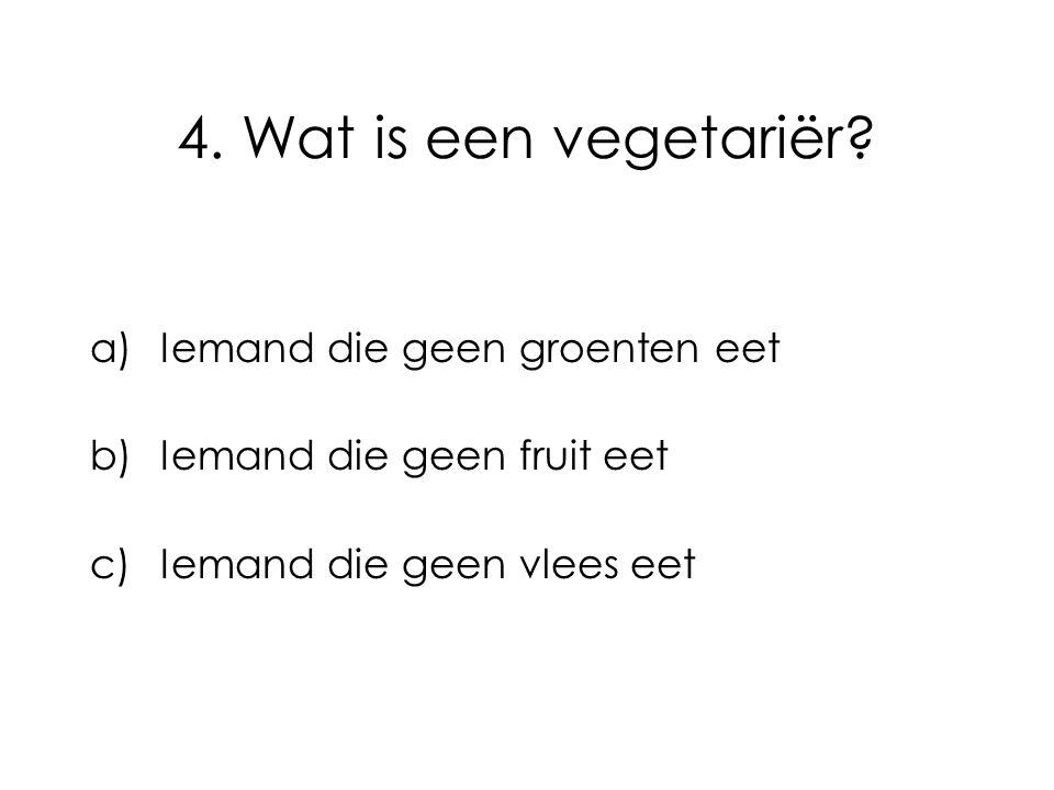 4. Wat is een vegetariër? a)Iemand die geen groenten eet b)Iemand die geen fruit eet c)Iemand die geen vlees eet