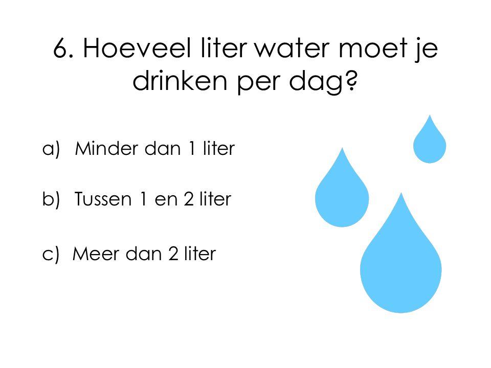 6. Hoeveel liter water moet je drinken per dag? a)Minder dan 1 liter b)Tussen 1 en 2 liter c) Meer dan 2 liter