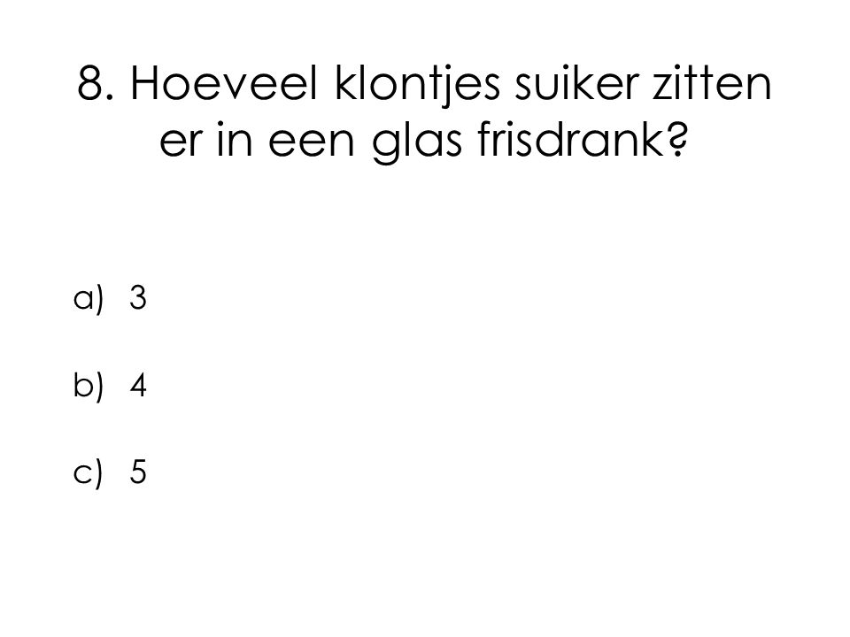 8. Hoeveel klontjes suiker zitten er in een glas frisdrank? a)3 b)4 c)5