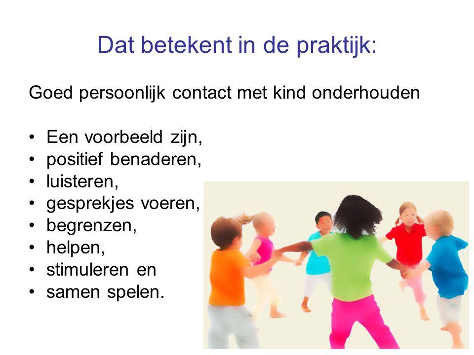 5 Dat betekent in de praktijk: Goed persoonlijk contact met kind onderhouden Een voorbeeld zijn, positief benaderen, luisteren, gesprekjes voeren, beg