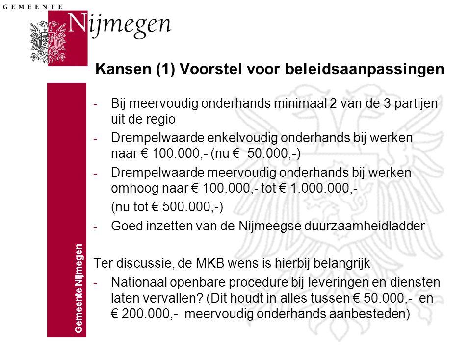 Gemeente Nijmegen Kansen (1) Voorstel voor beleidsaanpassingen - Bij meervoudig onderhands minimaal 2 van de 3 partijen uit de regio - Drempelwaarde enkelvoudig onderhands bij werken naar € 100.000,- (nu € 50.000,-) - Drempelwaarde meervoudig onderhands bij werken omhoog naar € 100.000,- tot € 1.000.000,- (nu tot € 500.000,-) - Goed inzetten van de Nijmeegse duurzaamheidladder Ter discussie, de MKB wens is hierbij belangrijk - Nationaal openbare procedure bij leveringen en diensten laten vervallen.