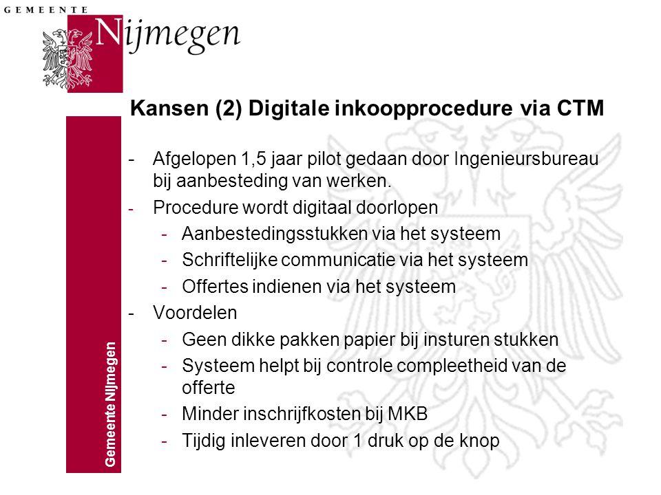 Gemeente Nijmegen Kansen (2) Digitale inkoopprocedure via CTM - Afgelopen 1,5 jaar pilot gedaan door Ingenieursbureau bij aanbesteding van werken. - P