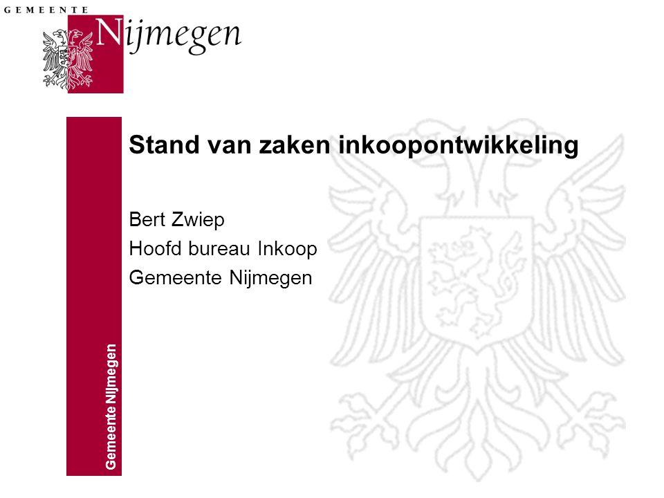 Gemeente Nijmegen Stand van zaken inkoopontwikkeling Bert Zwiep Hoofd bureau Inkoop Gemeente Nijmegen
