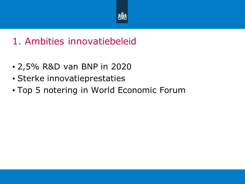 1. Ambities innovatiebeleid 2,5% R&D van BNP in 2020 Sterke innovatieprestaties Top 5 notering in World Economic Forum