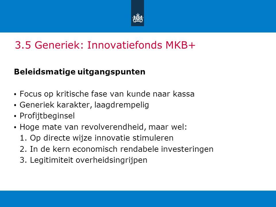 3.5 Generiek: Innovatiefonds MKB+ Beleidsmatige uitgangspunten Focus op kritische fase van kunde naar kassa Generiek karakter, laagdrempelig Profijtbe