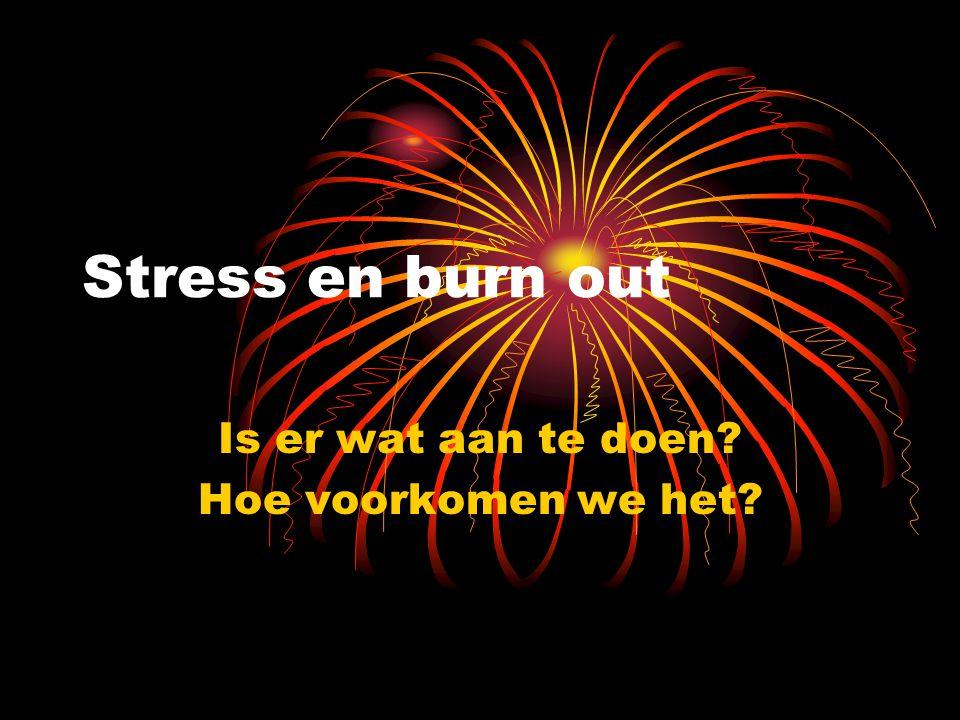 Stress en burn out Is er wat aan te doen? Hoe voorkomen we het?