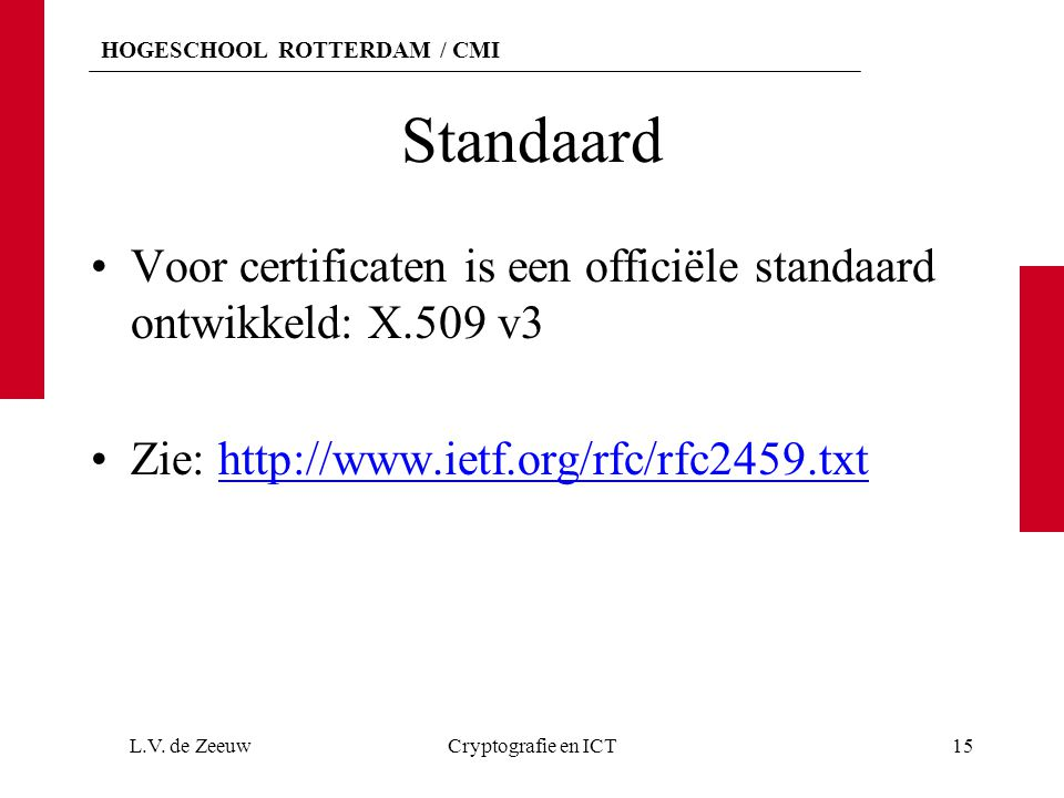 HOGESCHOOL ROTTERDAM / CMI Standaard Voor certificaten is een officiële standaard ontwikkeld: X.509 v3 Zie: http://www.ietf.org/rfc/rfc2459.txthttp://www.ietf.org/rfc/rfc2459.txt L.V.