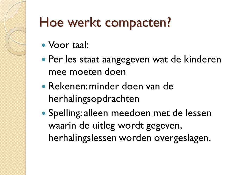 Hoe werkt compacten? Voor taal: Per les staat aangegeven wat de kinderen mee moeten doen Rekenen: minder doen van de herhalingsopdrachten Spelling: al