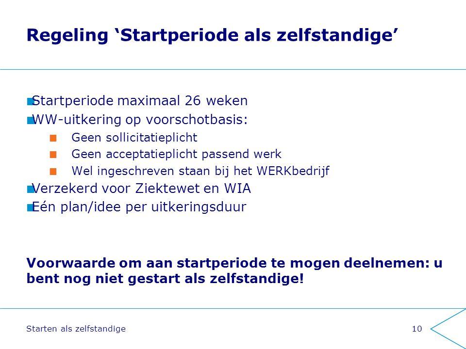 Starten als zelfstandige10 Regeling 'Startperiode als zelfstandige' Startperiode maximaal 26 weken WW-uitkering op voorschotbasis: Geen sollicitatiepl