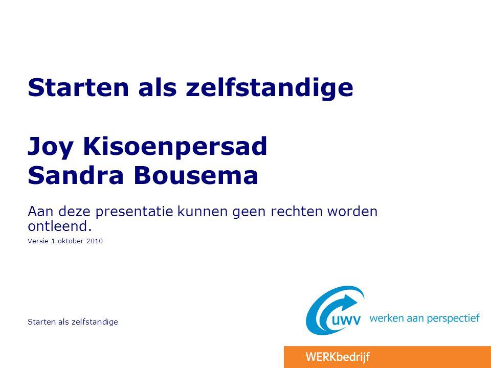 Starten als zelfstandige Starten als zelfstandige Joy Kisoenpersad Sandra Bousema Aan deze presentatie kunnen geen rechten worden ontleend. Versie 1 o