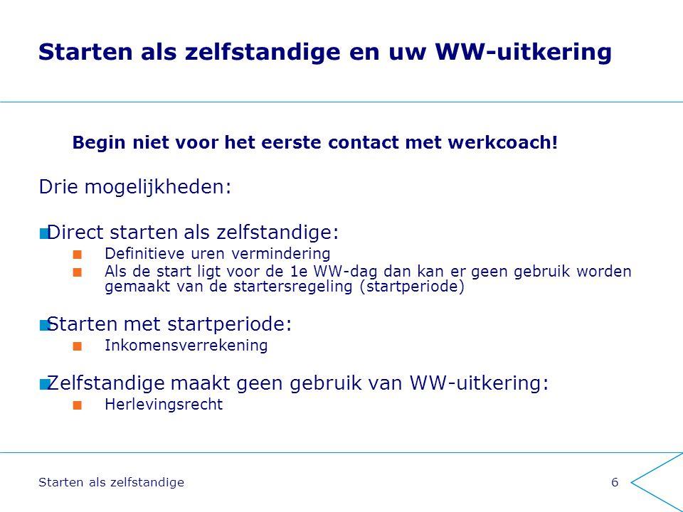 Starten als zelfstandige6 Starten als zelfstandige en uw WW-uitkering Begin niet voor het eerste contact met werkcoach! Drie mogelijkheden: Direct sta