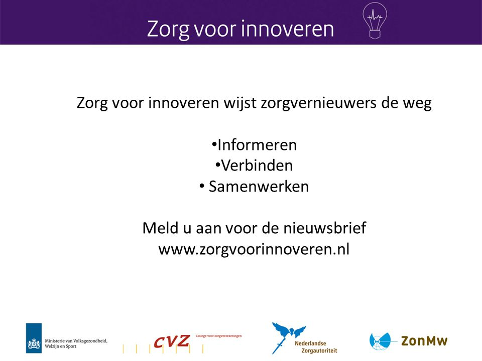 Zorg voor innoveren wijst zorgvernieuwers de weg Informeren Verbinden Samenwerken Meld u aan voor de nieuwsbrief www.zorgvoorinnoveren.nl
