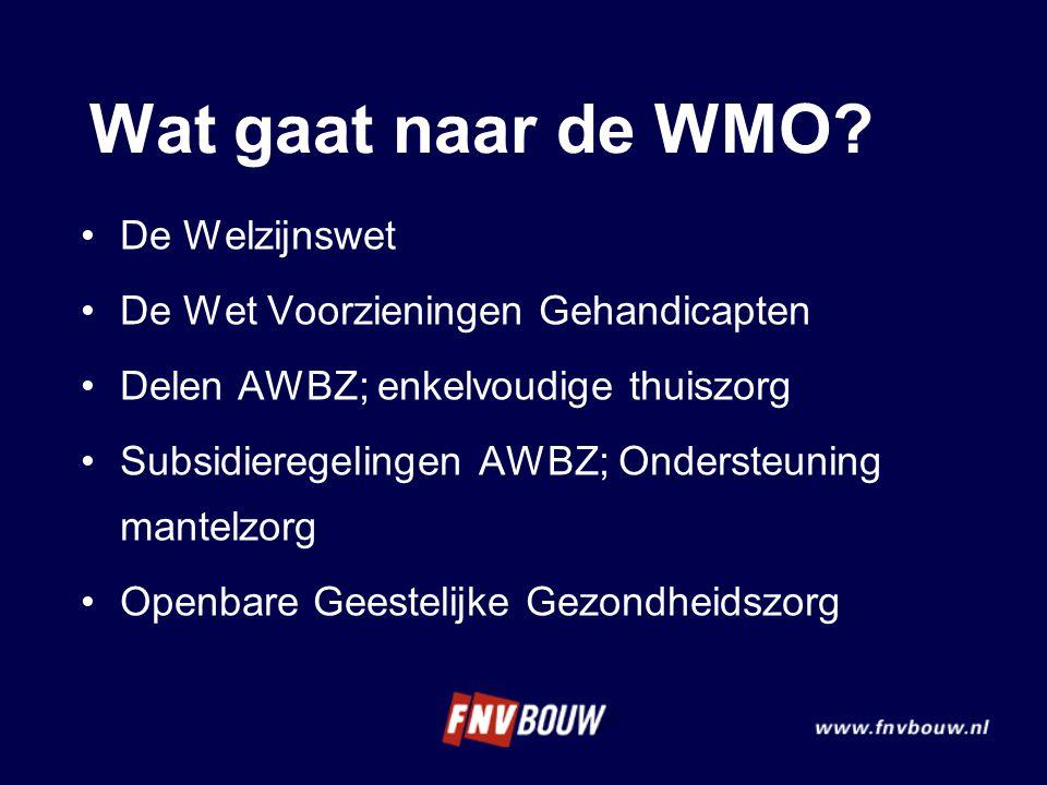 Wat gaat naar de WMO? De Welzijnswet De Wet Voorzieningen Gehandicapten Delen AWBZ; enkelvoudige thuiszorg Subsidieregelingen AWBZ; Ondersteuning mant