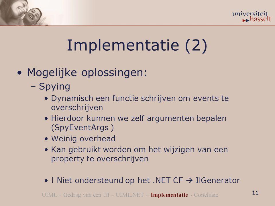 Implementatie (2) Mogelijke oplossingen: –Spying Dynamisch een functie schrijven om events te overschrijven Hierdoor kunnen we zelf argumenten bepalen (SpyEventArgs ) Weinig overhead Kan gebruikt worden om het wijzigen van een property te overschrijven .