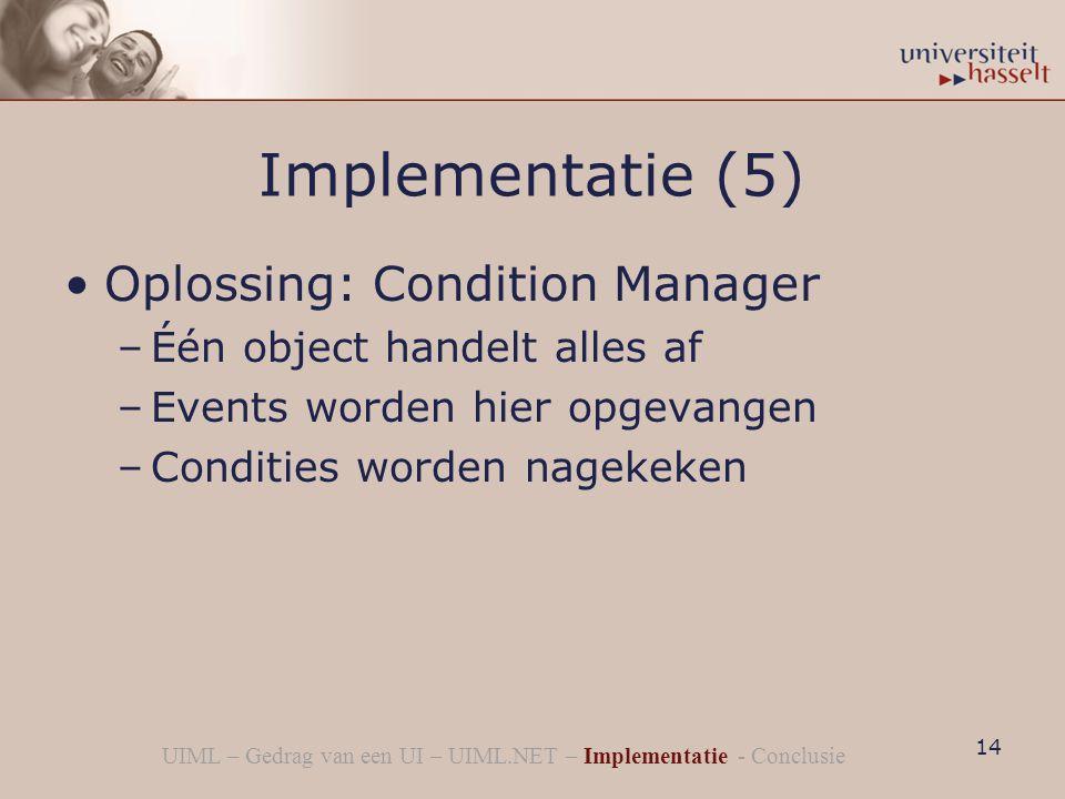 Implementatie (5) Oplossing: Condition Manager –Één object handelt alles af –Events worden hier opgevangen –Condities worden nagekeken 14 UIML – Gedrag van een UI – UIML.NET – Implementatie - Conclusie