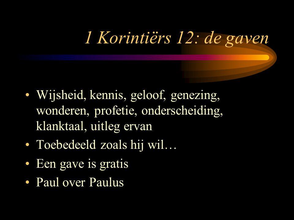 1 Korintiërs 12: de gaven Wijsheid, kennis, geloof, genezing, wonderen, profetie, onderscheiding, klanktaal, uitleg ervan Toebedeeld zoals hij wil… Een gave is gratis Paul over Paulus
