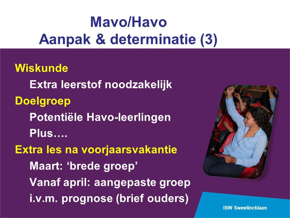 ISW Sweelincklaan Mavo/Havo Aanpak & determinatie (3) Wiskunde Extra leerstof noodzakelijk Doelgroep Potentiële Havo-leerlingen Plus….