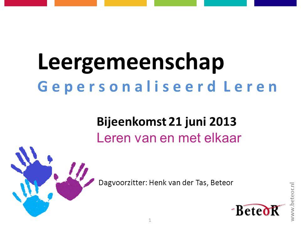 www.beteor.nl 28-2-20121 Leergemeenschap G e p e r s o n a l i s e e r d L e r e n Bijeenkomst 21 juni 2013 Leren van en met elkaar Dagvoorzitter: Henk van der Tas, Beteor