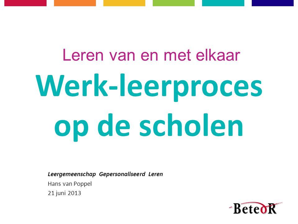 Leren van en met elkaar Werk-leerproces op de scholen Leergemeenschap Gepersonaliseerd Leren Hans van Poppel 21 juni 2013