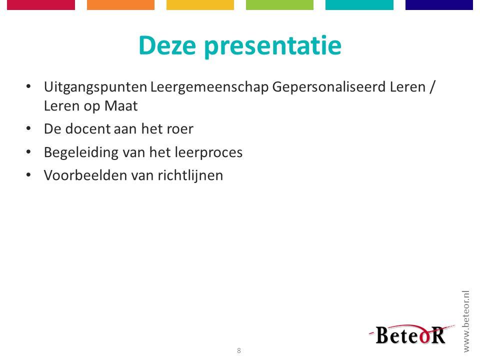 www.beteor.nl Deze presentatie Uitgangspunten Leergemeenschap Gepersonaliseerd Leren / Leren op Maat De docent aan het roer Begeleiding van het leerproces Voorbeelden van richtlijnen 8