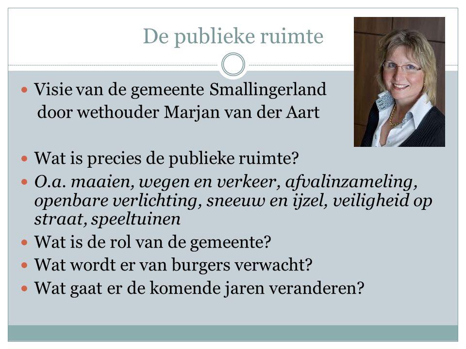 De publieke ruimte Visie van de gemeente Smallingerland door wethouder Marjan van der Aart Wat is precies de publieke ruimte? O.a. maaien, wegen en ve