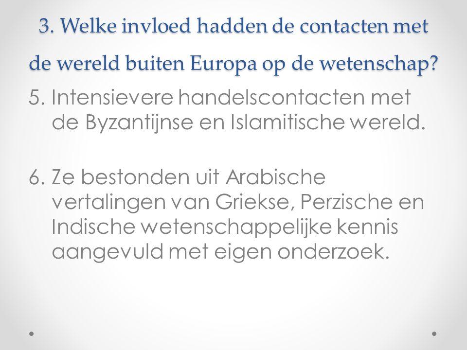 3. Welke invloed hadden de contacten met de wereld buiten Europa op de wetenschap? 5.Intensievere handelscontacten met de Byzantijnse en Islamitische