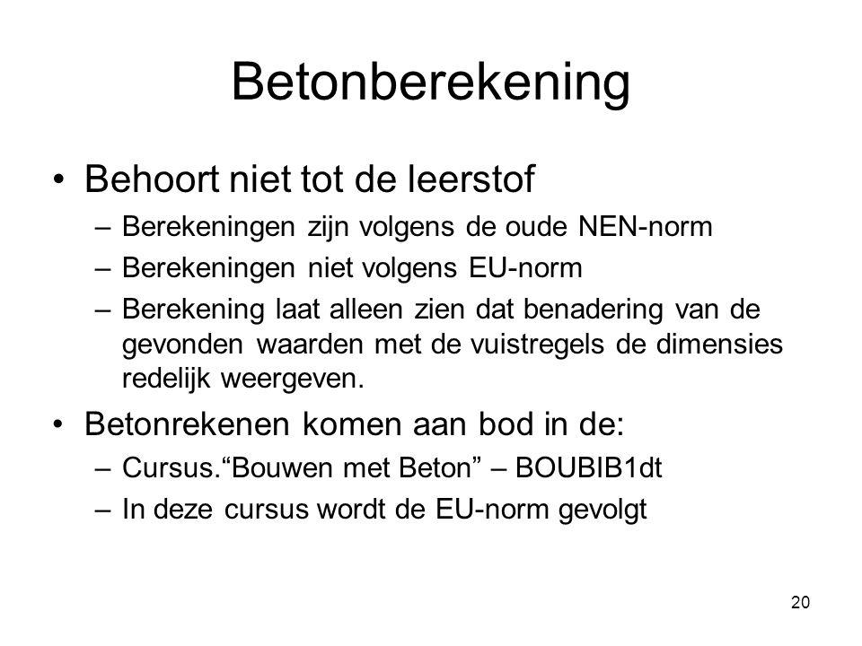 20 Betonberekening Behoort niet tot de leerstof –Berekeningen zijn volgens de oude NEN-norm –Berekeningen niet volgens EU-norm –Berekening laat alleen