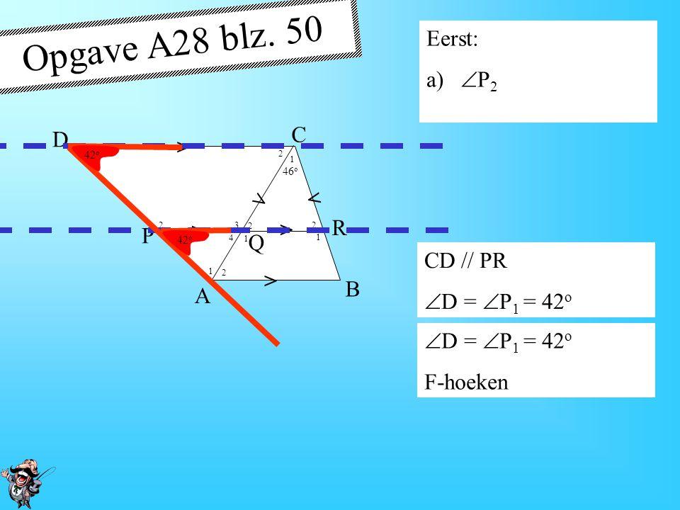 4 1 1 1 1 1 2 2 2 2 2 3 42 o 46 o > > > > > > A B D P R Q C Opgave A28 blz. 50 Gegeven: Vierhoek ABCD AB // PR // CD CQ = CR  C 1 = 46 o  D = 42 o G