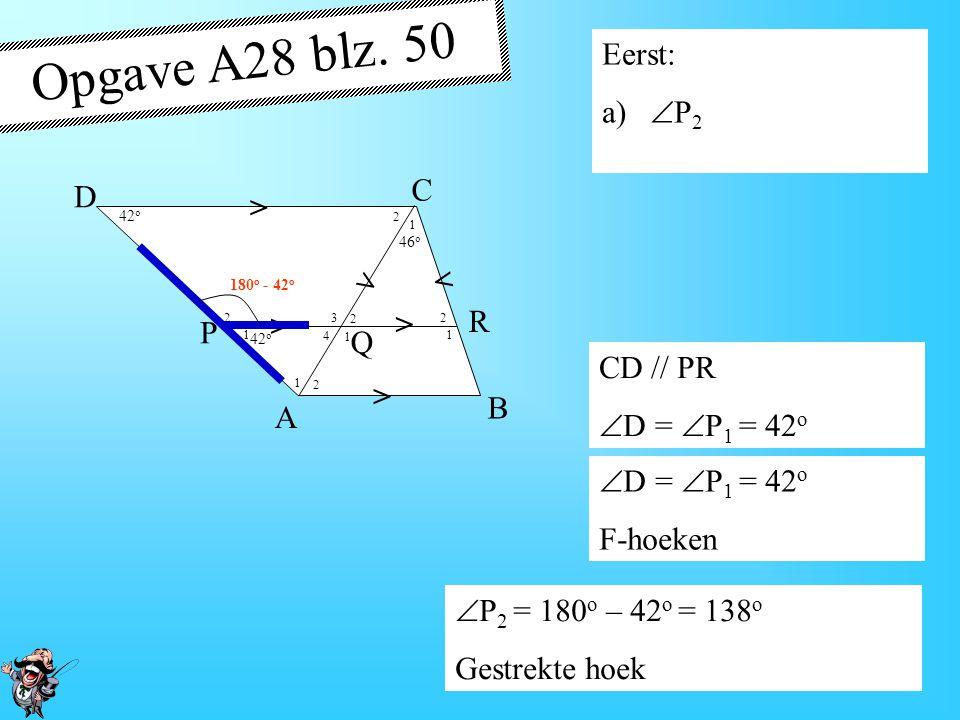 4 1 1 1 1 1 2 2 2 2 2 3 42 o 46 o > > > > > > A B D P R Q C Opgave A28 blz. 50 Eerst: a)  P 2 CD // PR  D =  P 1 = 42 o F-hoeken 42 o