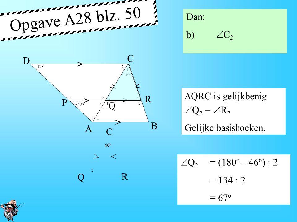 4 1 1 1 1 1 2 2 2 2 2 3 46 o > > > > > > A B D P R Q C Opgave A28 blz. 50 Eerst: a)  P 2 CD // PR  D =  P 1 = 42 o F-hoeken  P 2 = 180 o – 42 o =