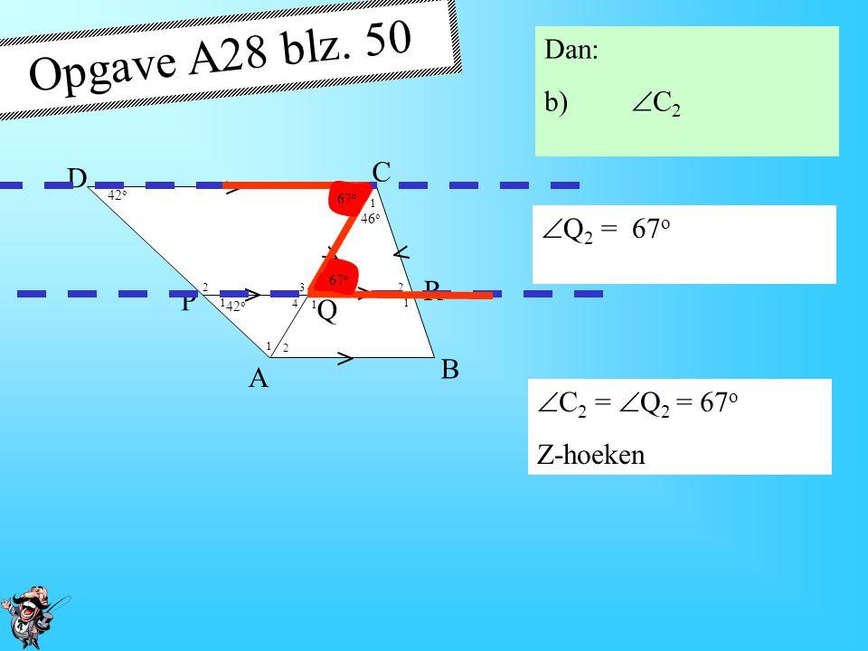 4 1 1 1 1 1 2 2 2 2 2 3 42 o 46 o > > > > > > A B D P R Q C Opgave A28 blz. 50 Dan: b)  C 2 42 o 46 o < < Q R C 2  QRC is gelijkbenig  Q 2 = (180 o