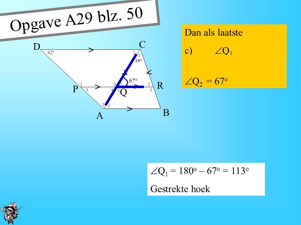 4 1 1 1 1 1 2 2 2 2 2 3 42 o 46 o > > > > > > A B D P R Q C Opgave A28 blz. 50 Dan: b)  C 2  Q 2 = 67 o 42 o  C 2 =  Q 2 = 67 o Z-hoeken 67 o
