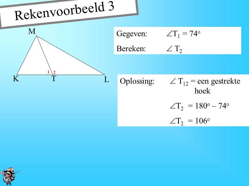 Rekenvoorbeeld 3 Gegeven:  T 1 = 74 o Bereken:  T 2 Oplossing:  T 12 = een gestrekte hoek  T 2 = 180 o – 74 o  T 2 = 106 o K T M L 1 2