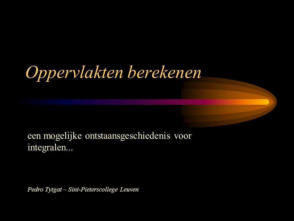 Oppervlakten berekenen een mogelijke ontstaansgeschiedenis voor integralen... Pedro Tytgat – Sint-Pieterscollege Leuven